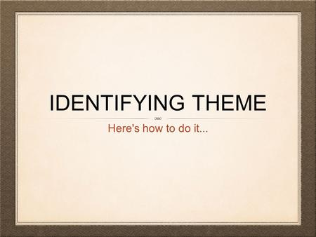 IDENTIFYING THEME Here's how to do it.... WHAT IS THEME? Theme is the underlying message of a story or poem Theme is a big idea: something you can learn.