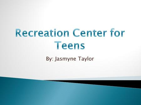 By: Jasmyne Taylor  I would like to see that this recreation center have a variety of things that teens can do. Activities such as bowling, swimming,