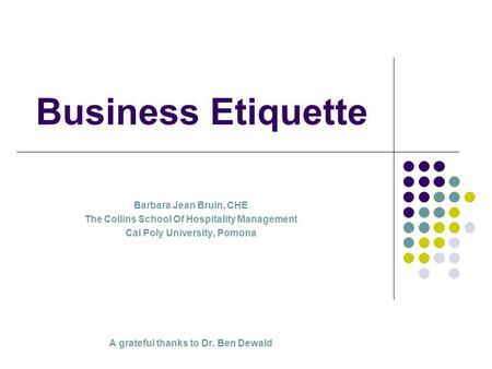 Business Etiquette Barbara Jean Bruin, CHE The Collins School Of Hospitality Management Cal Poly University, Pomona A grateful thanks to Dr. Ben Dewald.