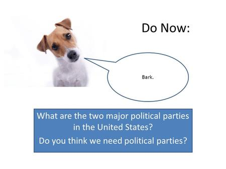 Do Now: What are the two major political parties in the United States? Do you think we need political parties? Bark.