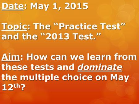 "Date: May 1, 2015 Topic: The ""Practice Test"" and the ""2013 Test."" Aim: How can we learn from these tests and dominate the multiple choice on May 12 th."