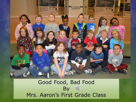 Good Food, Bad Food By Mrs. Aaron's First Grade Class.