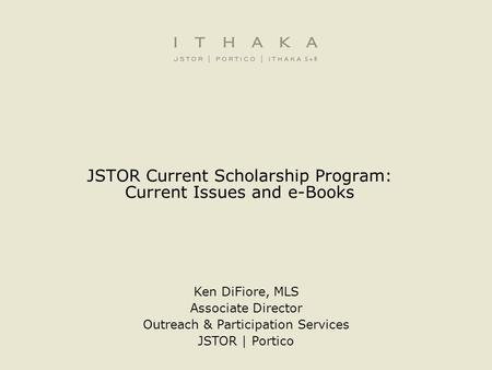 JSTOR Current Scholarship Program: Current Issues and e-Books Ken DiFiore, MLS Associate Director Outreach & Participation Services JSTOR | Portico.