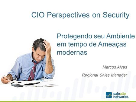 CIO Perspectives on Security Marcos Alves Regional Sales Manager Protegendo seu Ambiente em tempo de Ameaças modernas.