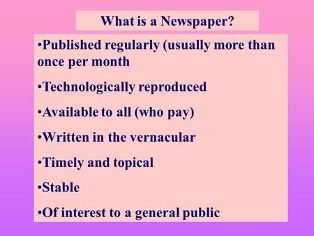 What is a Newspaper? Published regularly (usually more than once per month Technologically reproduced Available to all (who pay) Written in the vernacular.