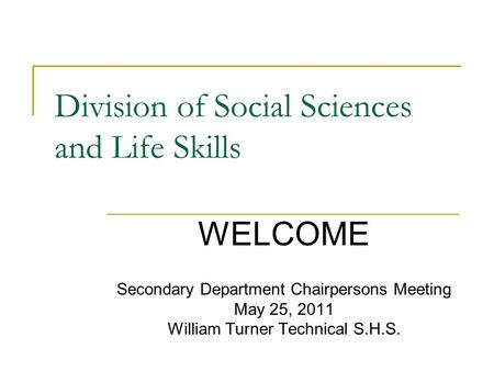 Division of Social Sciences and Life Skills Secondary Department Chairpersons Meeting May 25, 2011 William Turner Technical S.H.S. WELCOME.