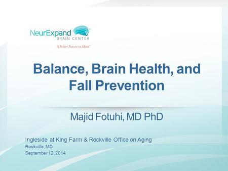 Balance, Brain Health, and Fall Prevention Majid Fotuhi, MD PhD Ingleside at King Farm & Rockville Office on Aging Rockville, MD September 12, 2014.
