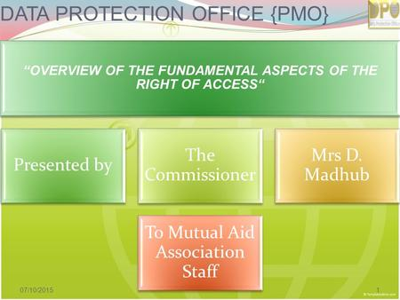 "DATA PROTECTION OFFICE {PMO} ""OVERVIEW OF THE FUNDAMENTAL ASPECTS OF THE RIGHT OF ACCESS"" Presented by The Commissioner Mrs D. Madhub To Mutual Aid Association."