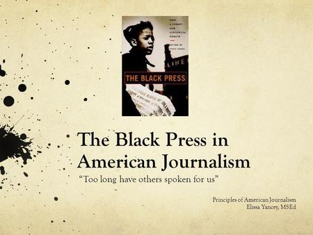 "The Black Press in American Journalism ""Too long have others spoken for us"" Principles of American Journalism Elissa Yancey, MSEd."