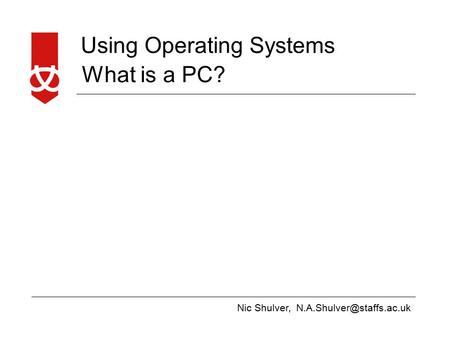 Nic Shulver, Using Operating Systems What is a PC?