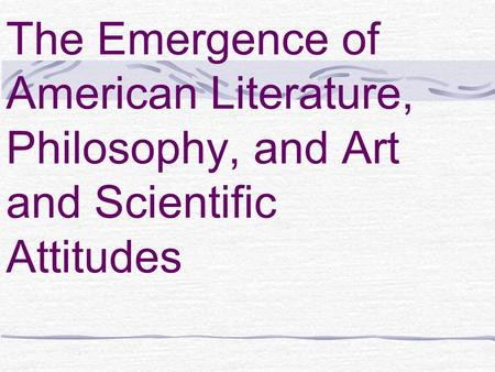 The Emergence of American Literature, Philosophy, and Art and Scientific Attitudes.