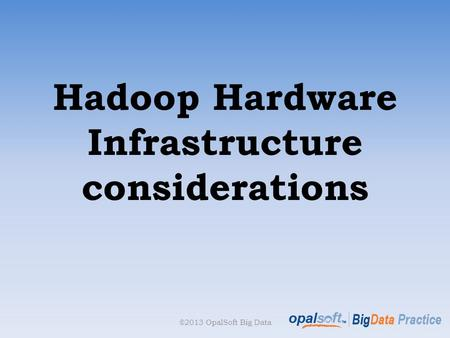Hadoop Hardware Infrastructure considerations ©2013 OpalSoft Big Data.