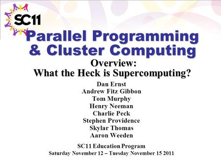 Parallel Programming & Cluster Computing Overview: What the Heck is Supercomputing? Dan Ernst Andrew Fitz Gibbon Tom Murphy Henry Neeman Charlie Peck Stephen.