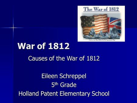 War of 1812 Causes of the War of 1812 Eileen Schreppel 5 th Grade Holland Patent Elementary School.