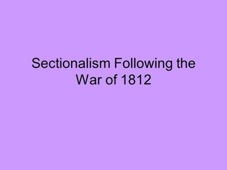 Sectionalism Following the War of 1812. In the United States there have always been differences between different areas of the country. At times in our.