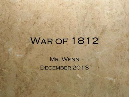 War of 1812 Mr. Wenn December 2013 Mr. Wenn December 2013.