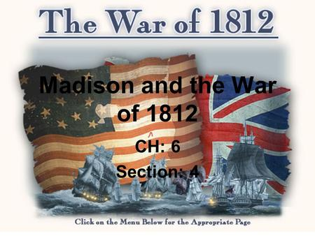 Madison and the War of 1812 CH: 6 Section: 4. THE DECISION FOR WAR 1808 the Republican Party nominated James Madison, he won easily. Tensions between.