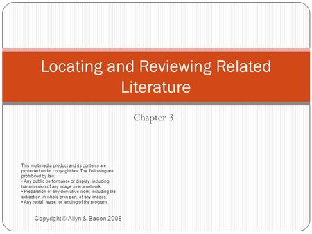 Chapter 3 Copyright © Allyn & Bacon 2008 Locating and Reviewing Related Literature This multimedia product and its contents are protected under copyright.