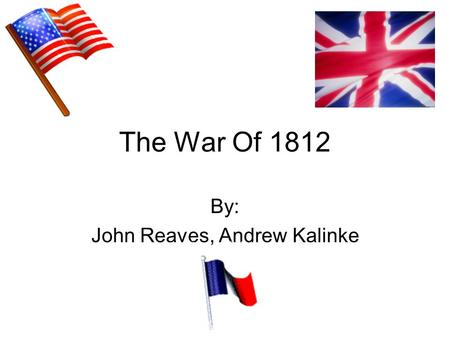 "The War Of 1812 By: John Reaves, Andrew Kalinke. Before The War America was not respected Sent ambassadors Built more ships than Britain, the ""Ruler of."