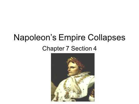 Napoleon's Empire Collapses Chapter 7 Section 4. Goals and Objectives: Upon completion, students should be able to: 1)Explain Napoleon's tactical and.