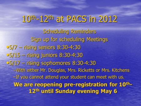 10 th -12 th at PACS in 2012 Scheduling Reminders Sign up for scheduling Meetings 5/7 – rising seniors 8:30-4:30 5/7 – rising seniors 8:30-4:30 5/15 –