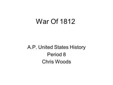 War Of 1812 A.P. United States History Period 8 Chris Woods.