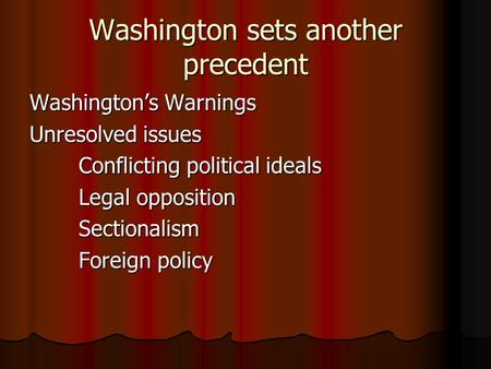 Washington sets another precedent Washington's Warnings Unresolved issues Conflicting political ideals Legal opposition Sectionalism Foreign policy.