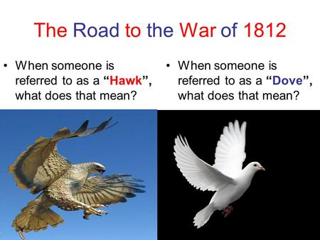 "The Road to the War of 1812 When someone is referred to as a ""Hawk"", what does that mean? When someone is referred to as a ""Dove"", what does that mean?"