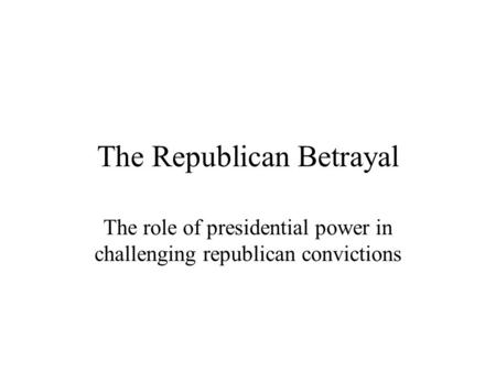 The Republican Betrayal The role of presidential power in challenging republican convictions.