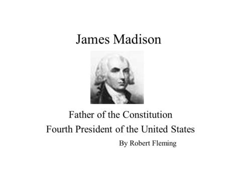 James Madison Father of the Constitution Fourth President of the United States By Robert Fleming.