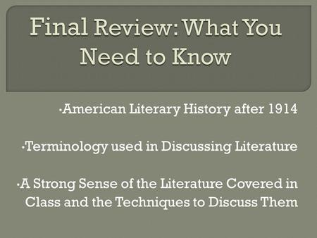 American Literary History after 1914 Terminology used in Discussing Literature A Strong Sense of the Literature Covered in Class and the Techniques to.