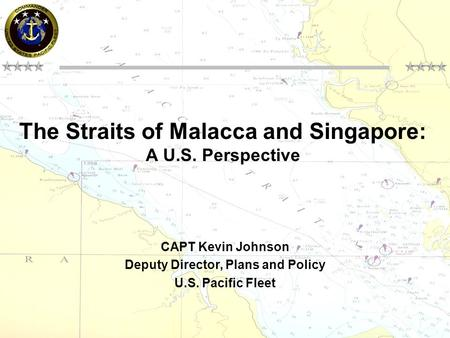The Straits of Malacca and Singapore: A U.S. Perspective CAPT Kevin Johnson Deputy Director, Plans and Policy U.S. Pacific Fleet.