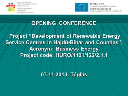 "1 OPENING CONFERENCE Project ""Development of Renewable Energy Service Centres in Hajdú-Bihar and Counties"", Acronym: Business Energy Project code: HURO/1101/122/2.1.1."