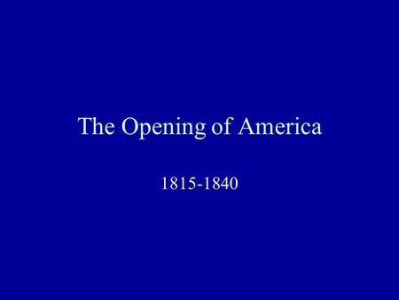 The Opening of America 1815-1840. Need for Expansion of Markets U.S. had been tied to international trade; when it suffered (as in War of 1812), so did.