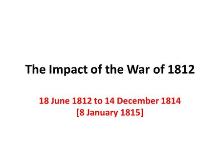 The Impact of the War of 1812 18 June 1812 to 14 December 1814 [8 January 1815]