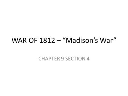 "WAR OF 1812 – ""Madison's War"" CHAPTER 9 SECTION 4."