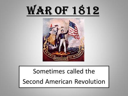 War of 1812 Sometimes called the Second American Revolution.