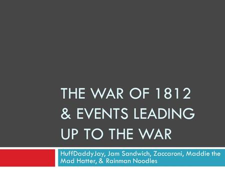 THE WAR OF 1812 & EVENTS LEADING UP TO THE WAR HuffDaddyJay, Jam Sandwich, Zaccaroni, Maddie the Mad Hatter, & Rainman Noodles.