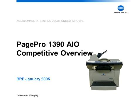 KONICA MINOLTA PRINTING SOLUTIONS EUROPE B.V. PagePro 1390 AIO Competitive Overview BPE January 2005.