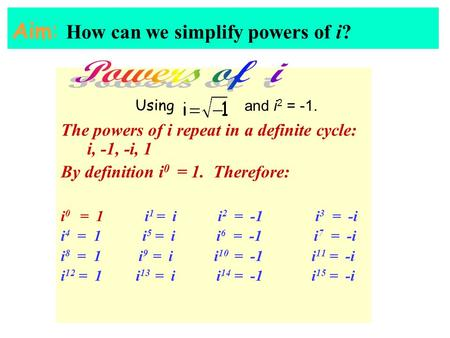 Aim: How can we simplify powers of i? The powers of i repeat in a definite cycle: i, -1, -i, 1 By definition i 0 = 1. Therefore: i 0 = 1 i 1 = i i 2 =