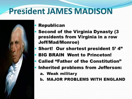 President JAMES MADISON Republican Second of the Virginia Dynasty (3 presidents from Virginia in a row Jeff/Mad/Monroe) Short! Our shortest president 5'