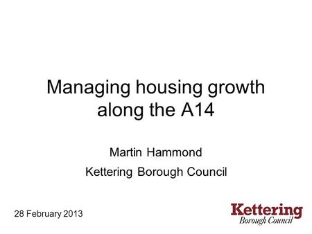 Managing housing growth along the A14 Martin Hammond Kettering Borough Council 28 February 2013.