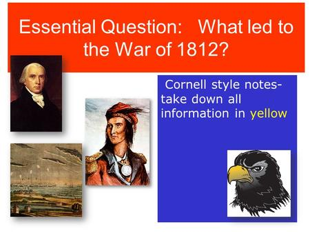 Essential Question: What led to the War of 1812? Cornell style notes- take down all information in yellow.
