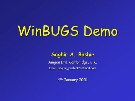 WinBUGS Demo Saghir A. Bashir Amgen Ltd, Cambridge, U.K.   4 th January 2001.
