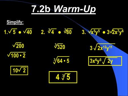 7.2b Warm-Up Simplify: 3 3 ● ● x5y5  ● 3  2x7y6 200 3 320 3    2x12y11