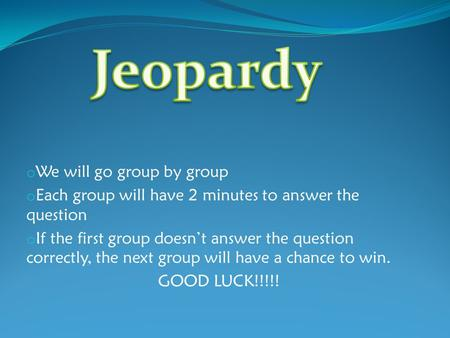O We will go group by group o Each group will have 2 minutes to answer the question o If the first group doesn't answer the question correctly, the next.
