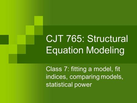 CJT 765: Structural Equation Modeling Class 7: fitting a model, fit indices, comparingmodels, statistical power.