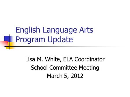 English Language Arts Program Update Lisa M. White, ELA Coordinator School Committee Meeting March 5, 2012.