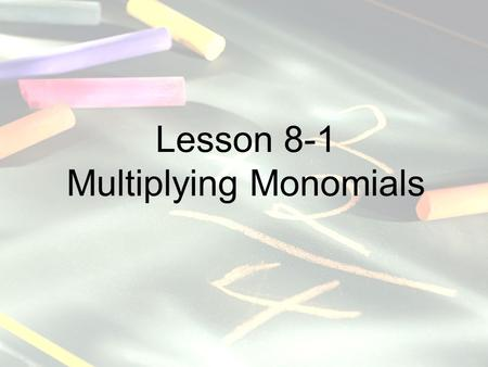 Lesson 8-1 Multiplying Monomials. Mathematics Standards -Number, Number Sense and Operations: Explain the effects of operations such as multiplication.