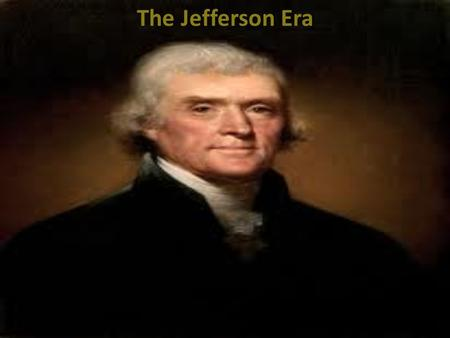 The Jefferson Era. I. Electoral College A. B. C. D.Jefferson and Burr had the same number of electoral votes in 1800. Who decides? 1. House of Representatives.
